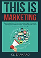 This is Marketing: The Ultimate Guide on How You Can Launch a Viral Marketing Campaign, Discover Viral Marketing Tips and Effective Methods to Launch a Successful Campaign