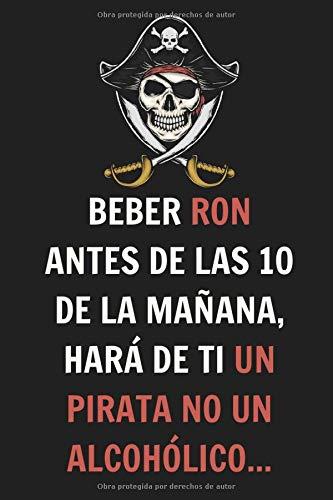 Beber Ron Antes de las 10 de la Mañana, Hará de ti un Pirata no un Alcohólico: Con este cuaderno podrás hacer un seguimiento y tener organizadas tus ... con 120 Páginas - Para los amantes del ron
