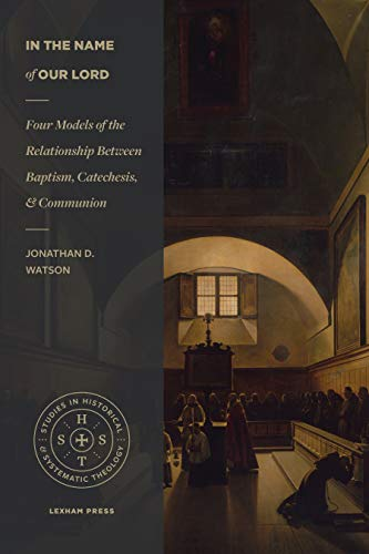 In the Name of Our Lord: Four Models of the Relationship Between Baptism, Catechesis, and Communion (Studies in Historical and Systematic Theology)