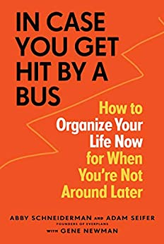 In Case You Get Hit by a Bus: How to Organize Your Life Now for When You're Not Around Later by [Abby Schneiderman, Adam Seifer, Gene Newman]