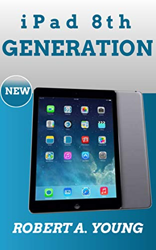 iPad 8th GENERATION USER GUIDE: A Complete Step By Step Guide To Master The New iPad 8th Generation For Beginners, Seniors And Pro With Screenshot, Tricks And Tips