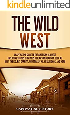 The Wild West: A Captivating Guide to the American Old West, Including Stories of Famous Outlaws and Lawmen Such as Billy the Kid, Pat Garrett, Wyatt Earp, Wild Bill Hickok, and More (The Old West)