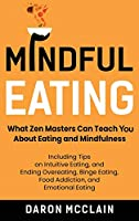 Mindful Eating: What Zen Masters Can Teach You About Eating and Mindfulness, Including Tips on Intuitive Eating, and Ending Overeating, Binge Eating, Food Addiction, and Emotional Eating