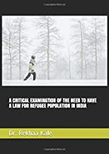 A CRITICAL EXAMINATION OF THE NEED TO HAVE A LAW FOR REFUGEE POPULATION IN INDIA