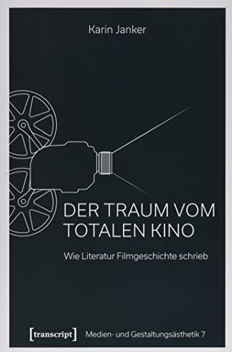 Der Traum vom Totalen Kino: Wie Literatur Filmgeschichte schrieb (Medien- und Gestaltungsästhetik, Bd. 7)