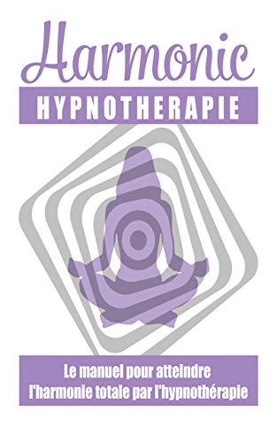 Harmonie, hypnothérapie: : le manuel pour atteindre l'harmonie totale par l'hypnothérapie (French Edition)