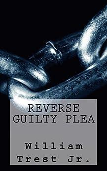 Reverse Guilty Plea by [William Trest]