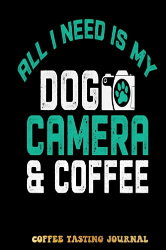 All I Need Is My Dog Camera & Coffee Photography Coffee Tasting Journal: Coffee Tracking and Rate, Coffee Varieties and Roasts Notebook For Coffee ... Lovers Woman and Men | Special Cover Edition