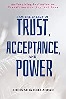 I Am the Energy of Trust, Acceptance, and Power: An Inspiring Invitation to Transformation, Joy, and Love