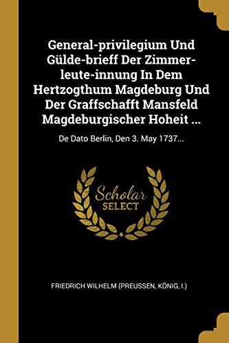 General-privilegium Und Gülde-brieff Der Zimmer-leute-innung In Dem Hertzogthum Magdeburg Und Der Graffschafft Mansfeld Magdeburgischer Hoheit ...: De: De Dato Berlin, Den 3. May 1737...
