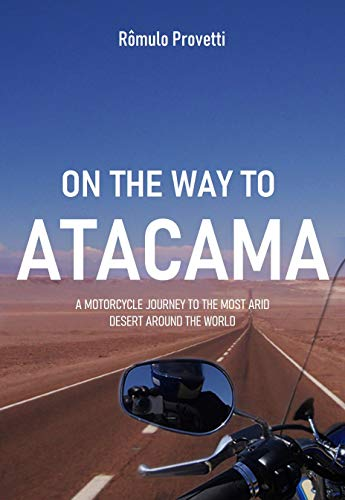 On the way to Atacama: A motorcycle trip to the most arid desert around the world (English Edition)