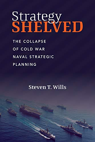 Strategy Shelved: The Collapse of Cold War Naval Strategic Planning
