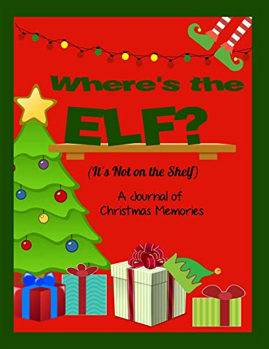 Where's the Elf? It's Not on the Shelf: A Journal of Christmas Memories (Where's the Elf? It's Not On the Shelf- A Journal of Family Christmas Memories)