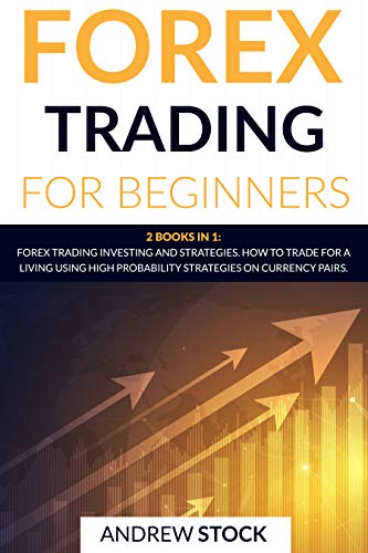 Forex Trading For Beginners: This Book Includes: Forex Trading Investing and Strategies. How to Trade for a Living Using High Probability Strategies on Currency Pairs.