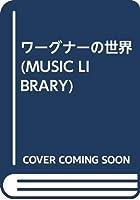 ワーグナーの世界 (MUSIC LIBRARY)