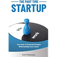 The Part Time Startup: Your Path to Financial Freedom While Building Your Career Kindle Edition by D.M. Christensen for Free