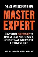 Master Expert: How to use Expertship to achieve peak performance, seniority and influence in a technical role