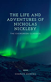 The Life and Adventures of Nicholas Nickleby: Illustrated (The Evergreen Classics) by [Charles Dickens]