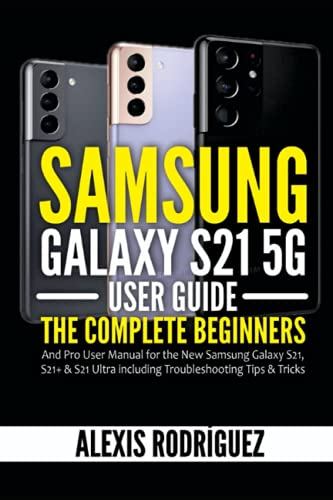 Samsung Galaxy S21 5G User Guide: The Complete Beginners and Pro User Manual for the New Samsung Galaxy S21, S21+ & S21 Ultra including Troubleshooting Tips & Tricks