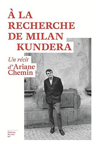 A la recherche de Milan Kundera - Un récit d'Ariane Chemin