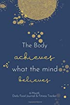 The Body Achieves What The Mind Believes. 6-Month Daily Food Journal and Fitness Tracker.: 6-Month Log to help you achieve your weight loss and fitness goals