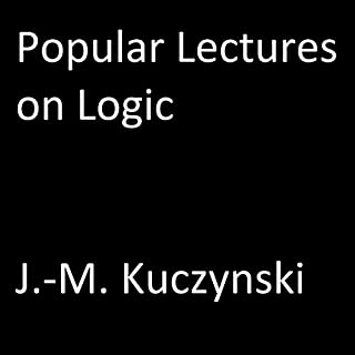 Popular Lectures on Logic                   By:                                                                                                                                 J.-M. Kuczynski                               Narrated by:                                                                                                                                 J.-M. Kuczynski                      Length: 3 hrs and 19 mins     58 ratings     Overall 4.9