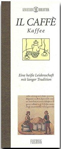 Genießer-Bibliothek - IL CAFFÉ - Eine heiße Leidenschaft mit langer Tradition: Kaffee - Eine heisse Leidenschaft mit langer Tradition