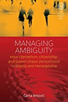 Managing Ambiguity: How Clientelism, Citizenship, and Power Shape Personhood in Bosnia and Herzegovina (EASA Series, 31)