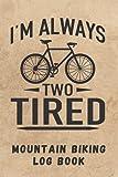 I´M ALWAYS TWO TYRED. MOUNTAIN BIKING LOG BOOK: Detailed MTB Journal | Creative gift for Bikers.
