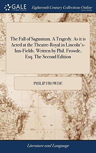 The Fall of Saguntum. a Tragedy. as It Is Acted at the Theatre-Royal in Lincoln's-Inn-Fields. Written by Phil. Frowde, Esq. the Second Edition