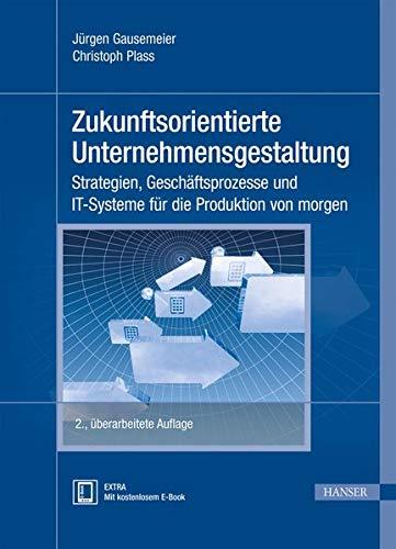 Zukunftsorientierte Unternehmensgestaltung: Strategien, Geschäftsprozesse und IT-Systeme für die Produktion von morgen