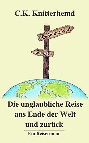 Die unglaubliche Reise ans Ende der Welt und zurück: Ein Reiseroman