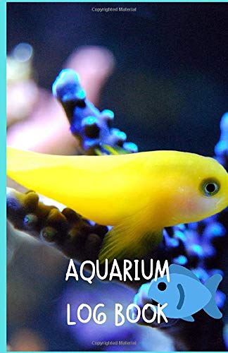Aquarium Log Book: Document and Maintain Your Fish Tank And Make Your Fish Happy And Healthy
