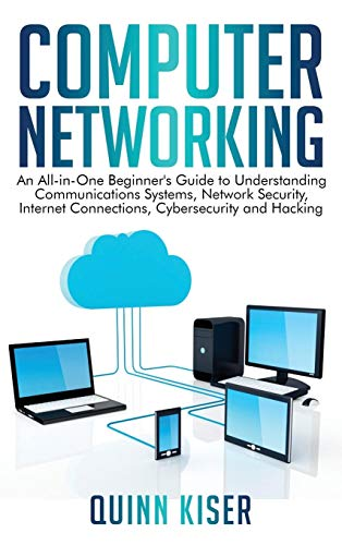 Computer Networking: An All-in-One Beginner's Guide to Understanding Communications Systems, Network Security, Internet Connections, Cybersecurity and Hacking