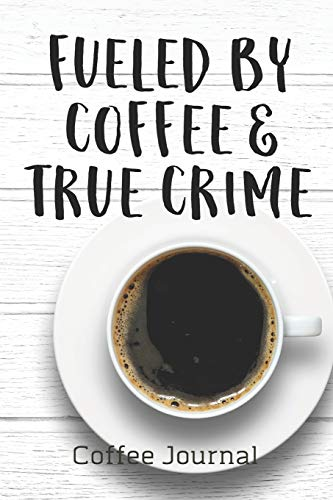 Fueled By Coffee & True Crime Coffee Journal: Caffeine | But First Coffee | Nurses | Cup of Joe | I love Coffee | Gift Under 10 | Cold Drip | Cafe ... | Coffee Beans | Aficionados | Flat White