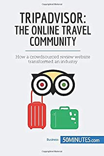TripAdvisor: The Online Travel Community: How a crowdsourced review website transformed an industry (Business Stories)