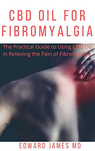 CBD OIL FOR FIBROMYALGIA: The Practical Guide to Using CBD Oil in Relieving the Pain of Fibromyalgia