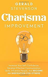 Charisma Improvement: Increase Your Self-Confidence, Develop Effective Communication Skills, Influence People, And Become ...