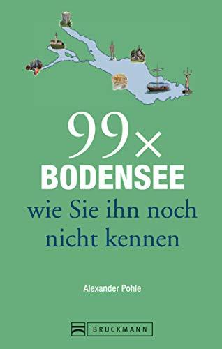 Bruckmann Reiseführer: 99x Bodensee, wie Sie ihn noch nicht kennen: 99x Kultur, Natur, Essen und Hotspots abseits der bekannten Highlights (99 x)