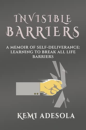 Invisible barriers: A memoir of self deliverance: learning to break all life barriers. (English Edition)