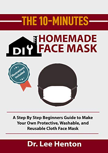 The 10 Minutes DIY Homemade Face Mask: A Step By Step Beginners Guide to Make Your Own Protective, Washable, and Reusable Cloth Face Mask With Illustrations Included (English Edition)