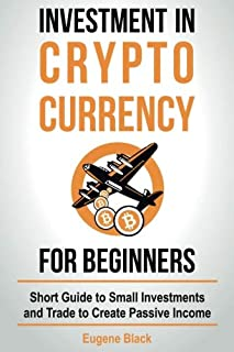 Investment in Crypto Currency for Beginners: Short Guide to Small Investments and Trade to Create Passive Income