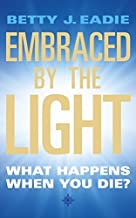 [Embraced by the Light : What Happens When You Die?] [By: Eadie, Bettie J.] [July, 2003]