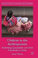 Children in the Anthropocene: Rethinking Sustainability and Child Friendliness in Cities (Palgrave Studies on Children and Development)