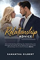 Relationship Advice: How to Be the King of Dating, Sex, Relationship, and Marriage with Secret Tips to Seduce the Love of Your Life and Keep Him or Her for Forever (Part 1)