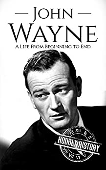 John Wayne: A Life From Beginning to End (Biographies of Actors Book 5) by [Hourly History]