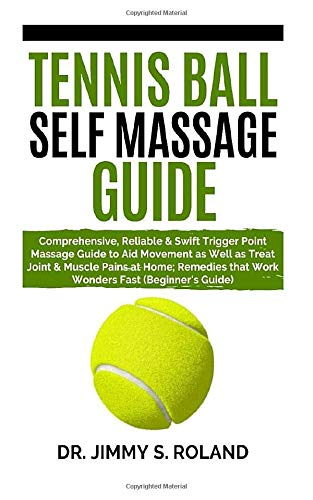Tennis Ball Self Massage Guide: Comprehensive, Reliable&Swift Trigger Point Massage Guide to Aid Movement as Well as Treat Joint&Muscle Pains at Home;Remedies that Work Wonders Fast (Beginner's Guide)