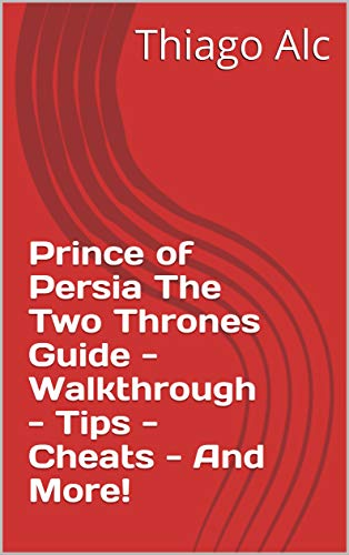 Prince of Persia The Two Thrones Guide - Walkthrough - Tips - Cheats - And More! (English Edition)