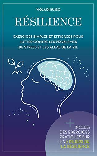 Résilience: Exercices simples et efficaces pour lutter contre les problèmes de stress et les aléas de la vie (French Edition)