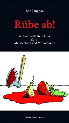 Rübe ab!: Der kriminelle Reiseführer durch Mecklenburg und Vorpommern: Der kriminelle Reiseführer durch Mecklenburg-Vorpommern